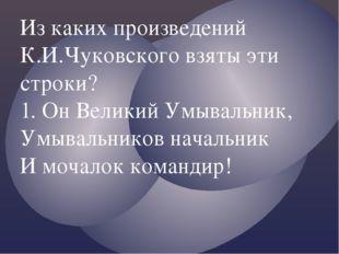 Из каких произведений К.И.Чуковского взяты эти строки? 1. Он Великий Умывальн