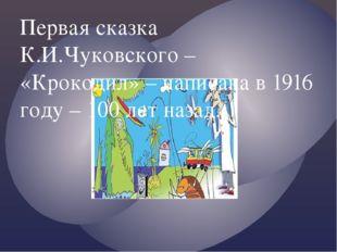 Первая сказка К.И.Чуковского – «Крокодил» – написана в 1916 году – 100 лет на