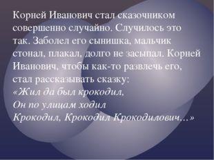 Корней Иванович стал сказочником совершенно случайно. Случилось это так. Забо