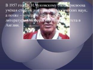 В 1957 году К.И.Чуковскому была присвоена учёная степень доктора филологическ