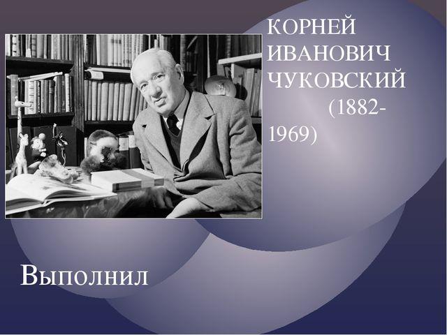 КОРНЕЙ ИВАНОВИЧ ЧУКОВСКИЙ (1882-1969) Выполнил ученик МБОУ Школы 42 г.о.Самар...