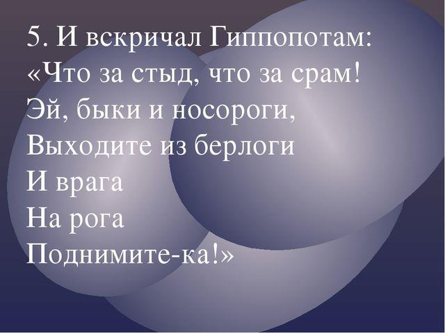 5. И вскричал Гиппопотам: «Что за стыд, что за срам! Эй, быки и носороги, Вых...