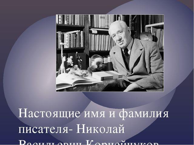 Настоящие имя и фамилия писателя- Николай Васильевич Корнейчуков.