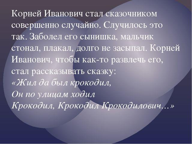 Корней Иванович стал сказочником совершенно случайно. Случилось это так. Забо...