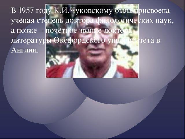 В 1957 году К.И.Чуковскому была присвоена учёная степень доктора филологическ...