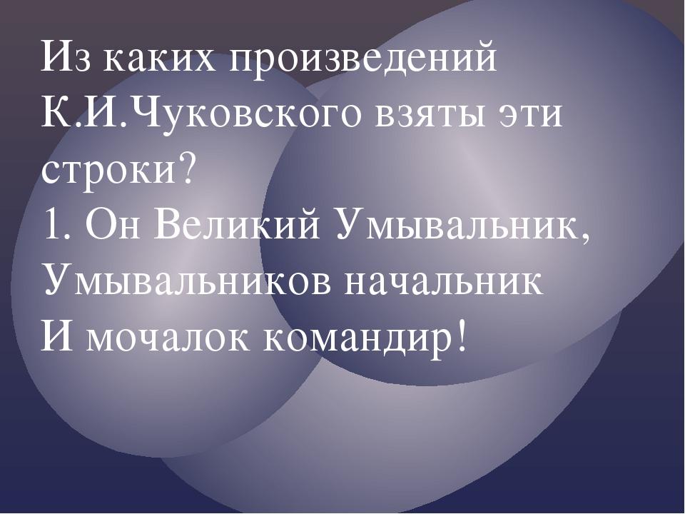 Из каких произведений К.И.Чуковского взяты эти строки? 1. Он Великий Умывальн...