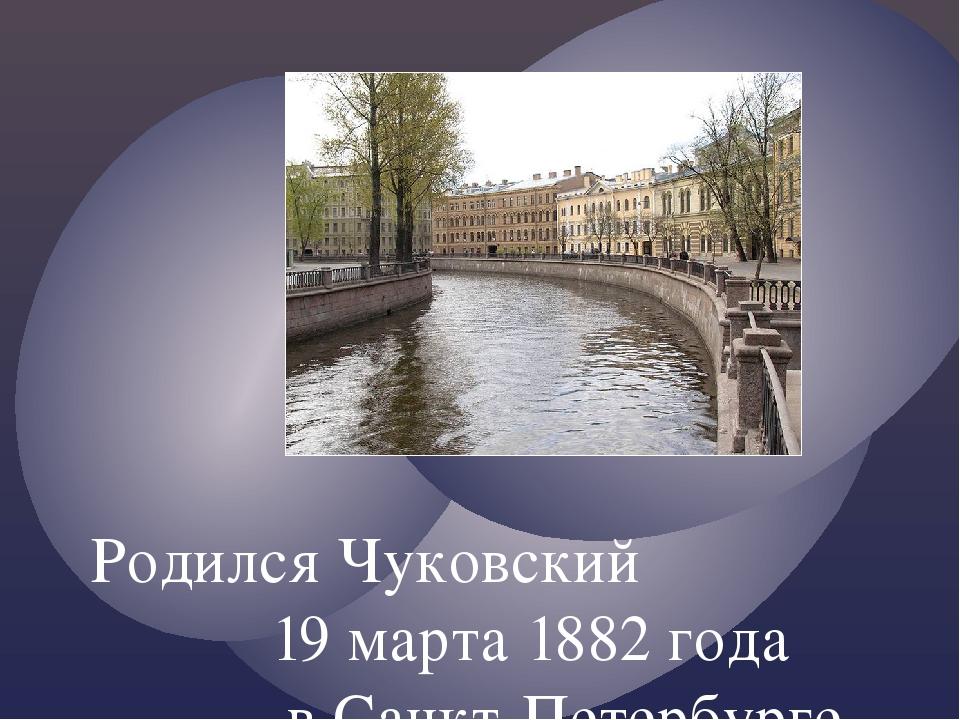 Родился Чуковский 19 марта 1882 года в Санкт-Петербурге.