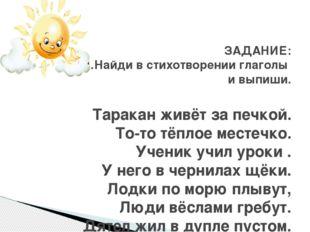 ЗАДАНИЕ: 1.Найди в стихотворении глаголы и выпиши. Таракан живёт за печкой. Т
