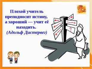 Плохой учитель преподносит истину, а хороший — учит её находить. (Адольф Дист