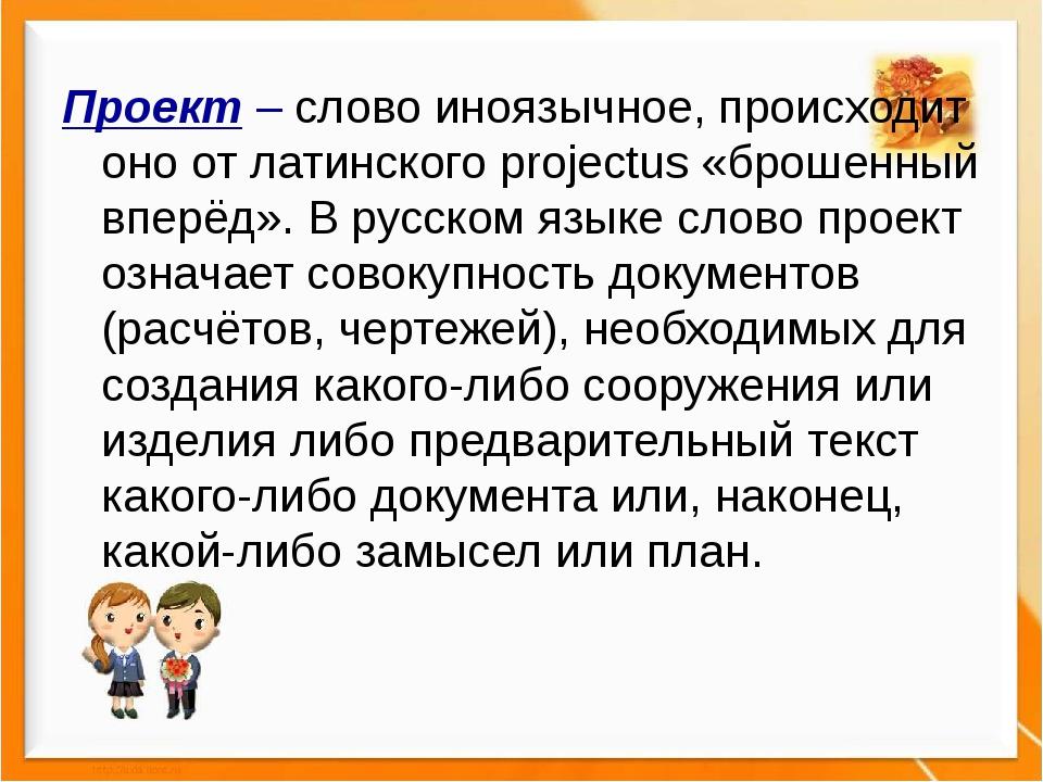 Проект – слово иноязычное, происходит оно от латинского projectus «брошенный...