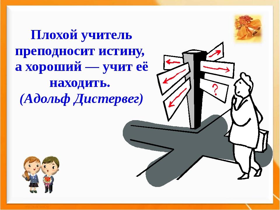 Плохой учитель преподносит истину, а хороший — учит её находить. (Адольф Дист...