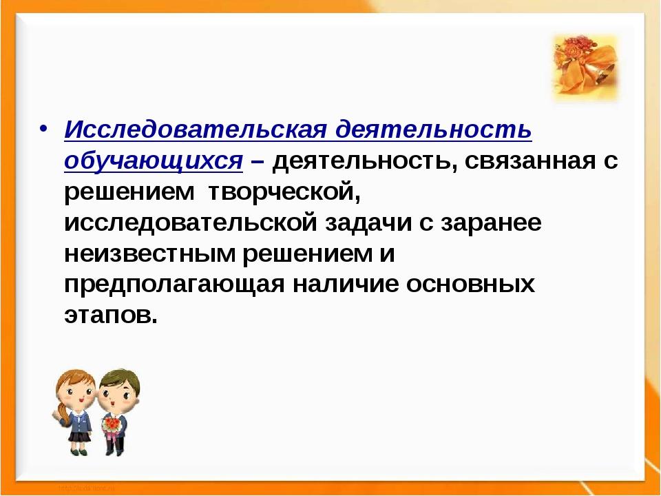 Исследовательская деятельность обучающихся – деятельность, связанная с решен...