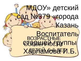 ВОЗРАСТНЫЕ ОСОБЕННОСТИ ДЕТЕЙ 5-6 ЛЕТ МДОУ» детский сад №379 «города Казань Во