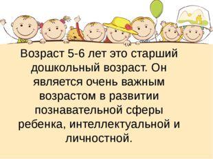 Возраст 5-6 лет это старший дошкольный возраст. Он является очень важным возр