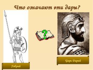Что означают эти дары? Гобрий Царь Дарий