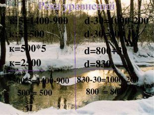к:5=1400-900 d-30=1000-200 к:5=500 к=500*5 d-30=800 d=800+30 d=830 830-30=100