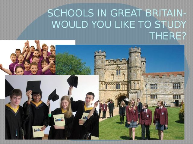 SCHOOLS IN GREAT BRITAIN- WOULD YOU LIKE TO STUDY THERE?