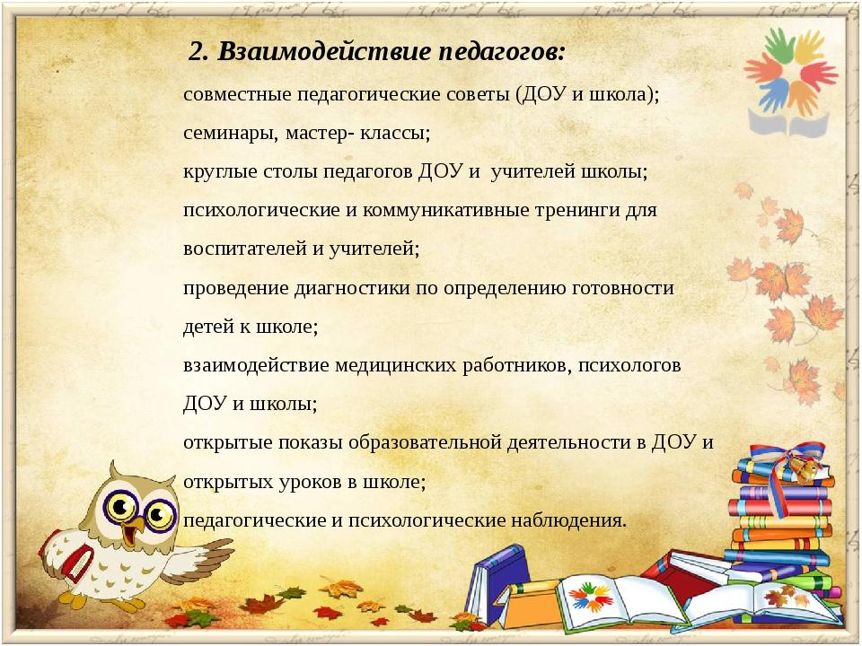 2. Взаимодействие педагогов: совместные педагогические советы (ДОУ и школа);...