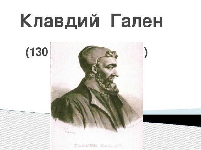 Клавдий Гален (130 – 200 г.г. до н. э.)