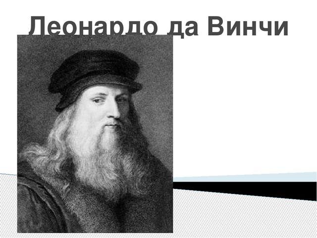 Леонардо да Винчи (1452 – 1519)