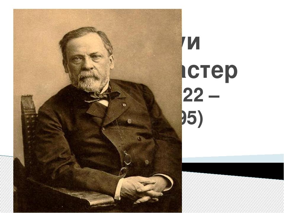 Луи Пастер (1822 – 1895)