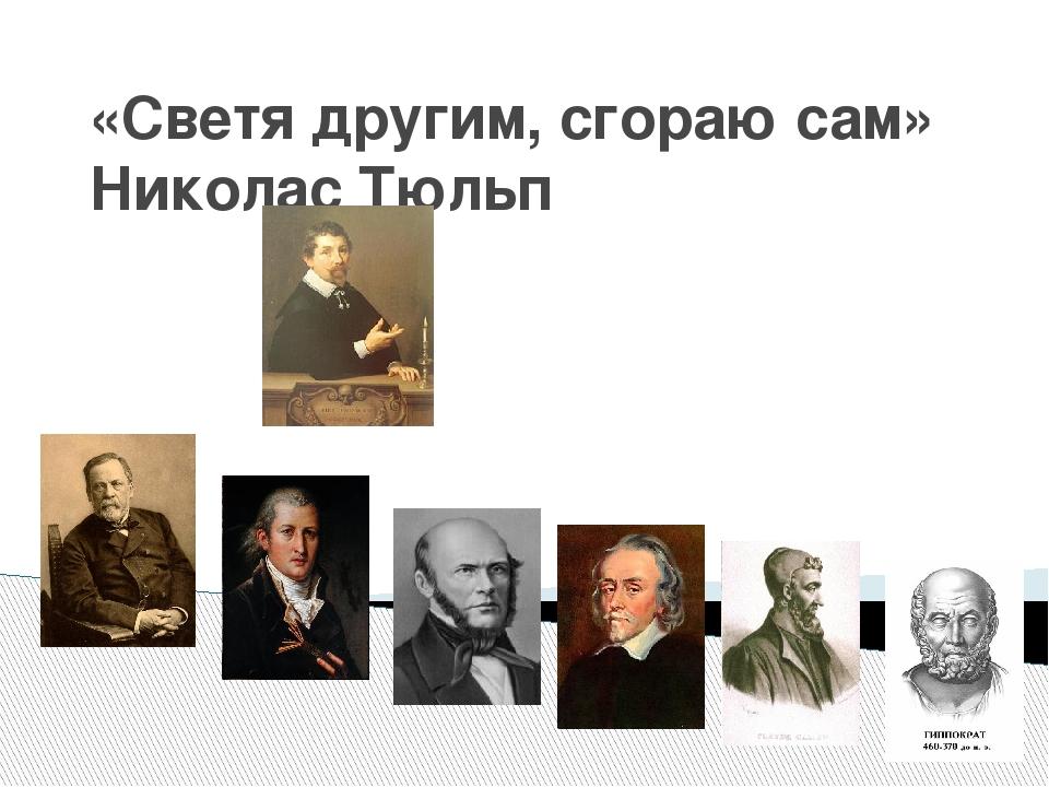 «Светя другим, сгораю сам» Николас Тюльп