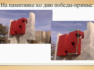 На памятнике ко дню победы-прямые углы.