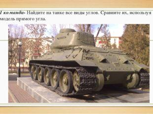 1 команда- Найдите на танке все виды углов. Сравните их, используя модель пря