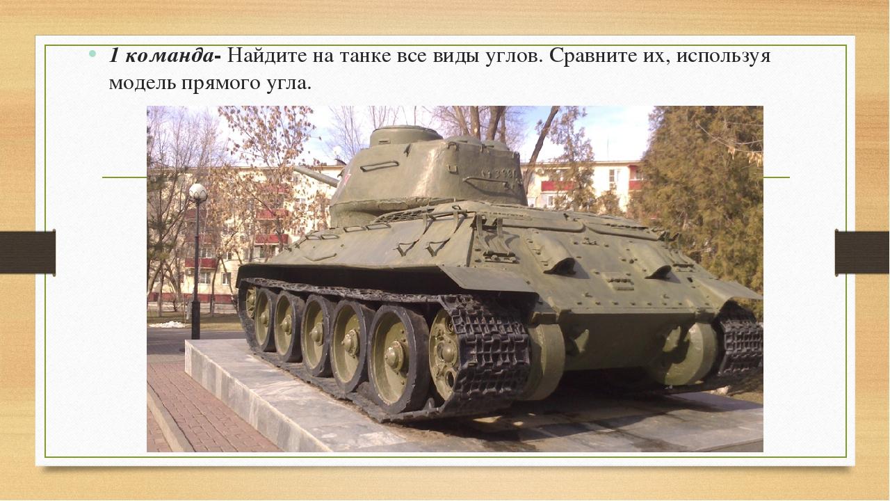 1 команда- Найдите на танке все виды углов. Сравните их, используя модель пря...