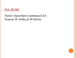 НА ДОМ Пункт 42разобрать примеры1;2;3. Решить № 1048(а,б) №1053(а).