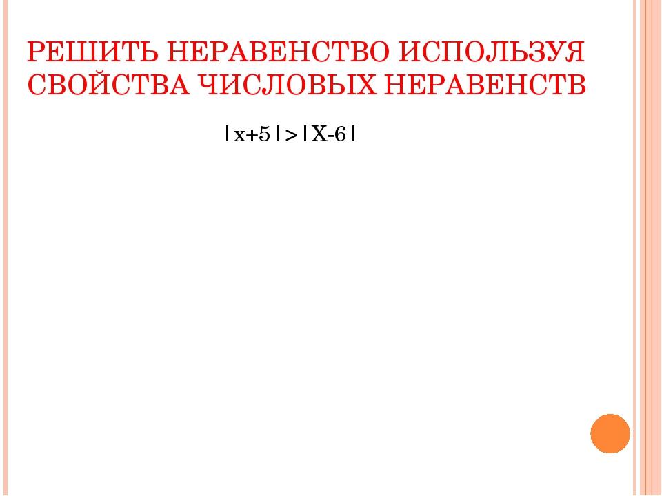 РЕШИТЬ НЕРАВЕНСТВО ИСПОЛЬЗУЯ СВОЙСТВА ЧИСЛОВЫХ НЕРАВЕНСТВ  х+5 > Х-6 