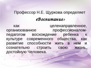 Профессор Н.Е. Щуркова определяет «Воспитание» как целенаправленное, организо