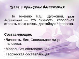 Цель и принципы воспитания По мнению Н.Е. Щурковой, цель воспитания — это лич