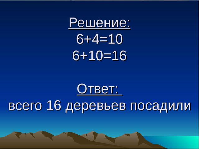 Решение: 6+4=10 6+10=16 Ответ: всего 16 деревьев посадили