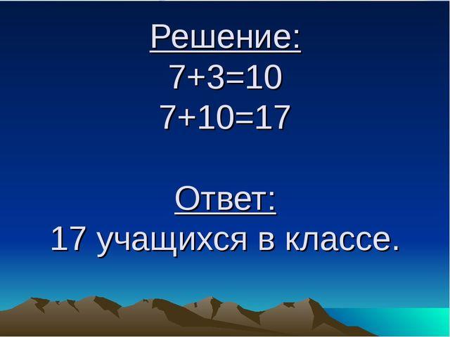 Решение: 7+3=10 7+10=17 Ответ: 17 учащихся в классе.