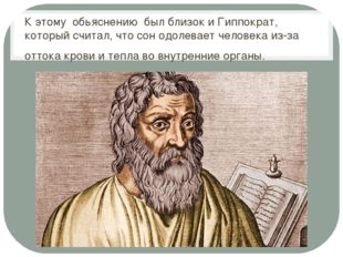 К этому обьяснению был близок и Гиппократ, который считал, что сон одолевает