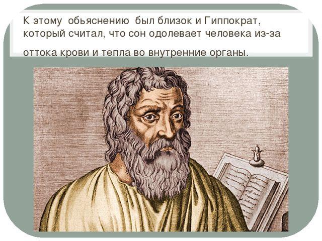 К этому обьяснению был близок и Гиппократ, который считал, что сон одолевает...