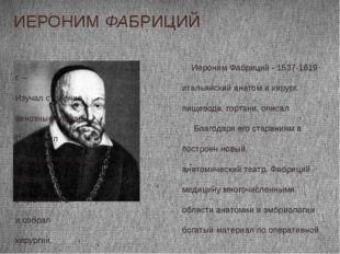 ИЕРОНИМ ФАБРИЦИЙ Иероним Фабриций - 1537-1619 г. – итальянский анатом и хирур