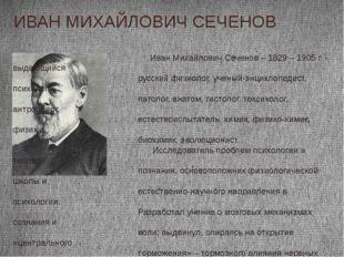 Иван Михайлович Сеченов – 1829 – 1905 г. - выдающийся русский физиолог, учён