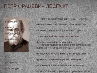 ПЕТР ФРАЦЕВИЧ ЛЕСГАФТ Пётр Францевич Лесгафт – 1837 – 1909 г. – выдающийся би