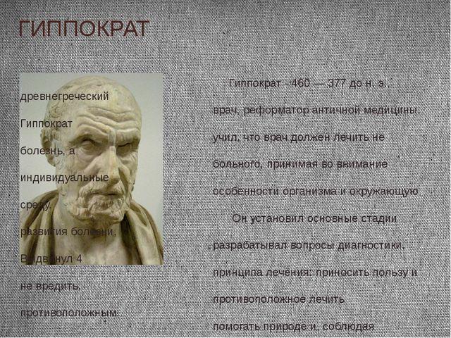 ГИППОКРАТ Гиппократ - 460 — 377 до н. э., древнегреческий врач, реформатор ан...