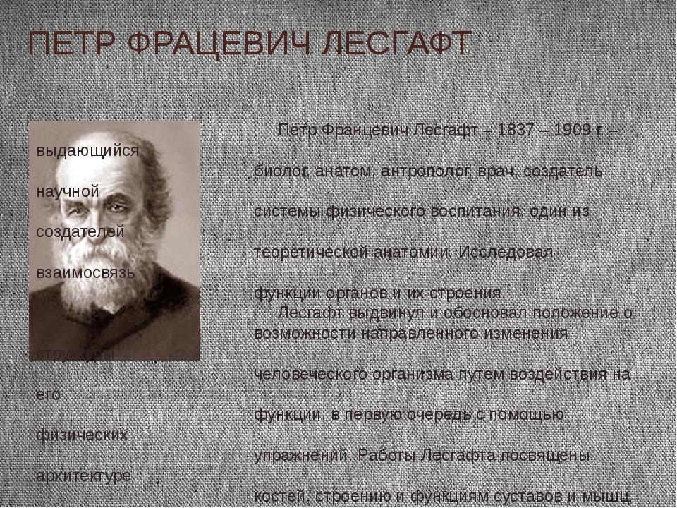 ПЕТР ФРАЦЕВИЧ ЛЕСГАФТ Пётр Францевич Лесгафт – 1837 – 1909 г. – выдающийся би...