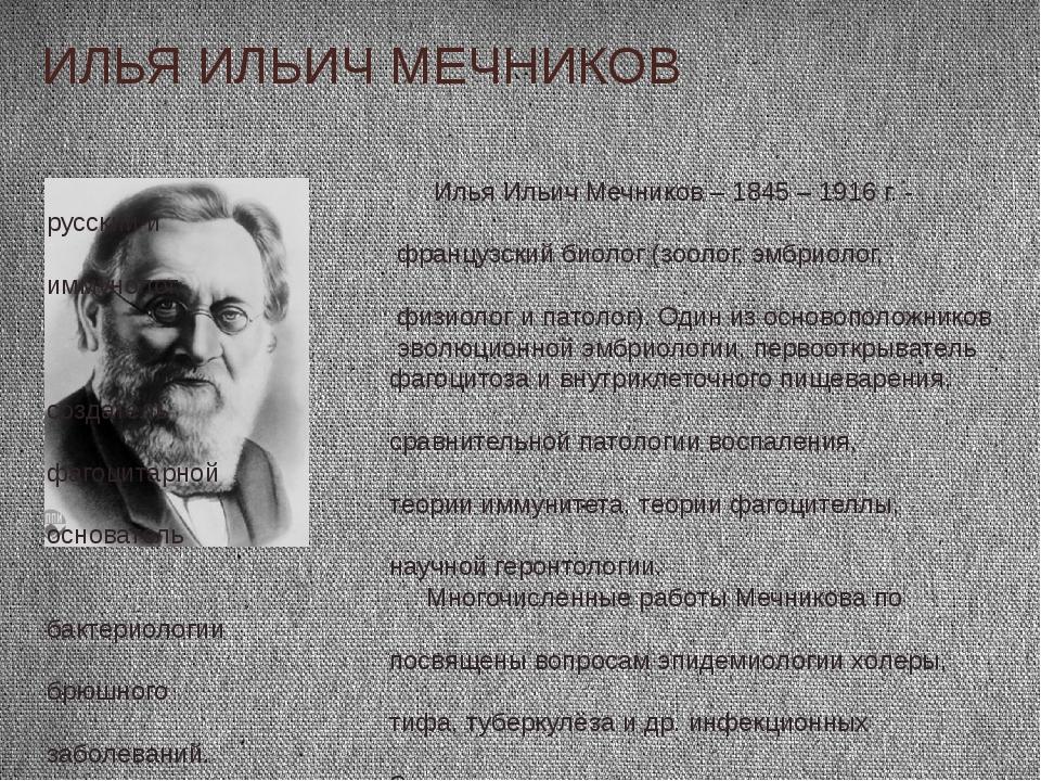ИЛЬЯ ИЛЬИЧ МЕЧНИКОВ Илья Ильич Мечников – 1845 – 1916 г. - русский и французс...