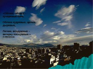 «Облака, облака –кучерявые бока, Облака кудрявые, целые, дырявые, Легкие, воз