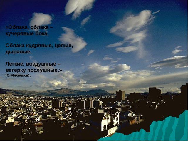 «Облака, облака –кучерявые бока, Облака кудрявые, целые, дырявые, Легкие, воз...
