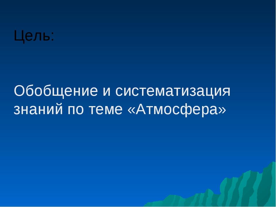 Цель: Обобщение и систематизация знаний по теме «Атмосфера»