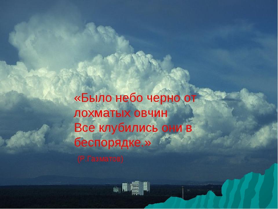 «Было небо черно от лохматых овчин Все клубились они в беспорядке.» (Р.Газмат...