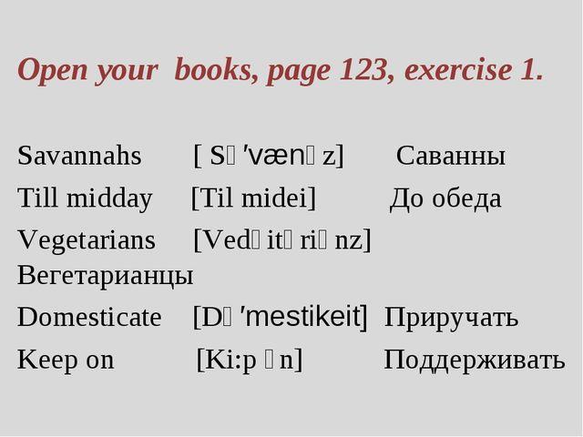 Open your books, page 123, exercise 1. Savannahs [ Sə′vænəz] Саванны Till mid...