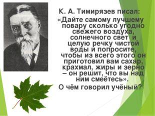 К. А. Тимирязев писал: «Дайте самому лучшему повару сколько угодно свежего во