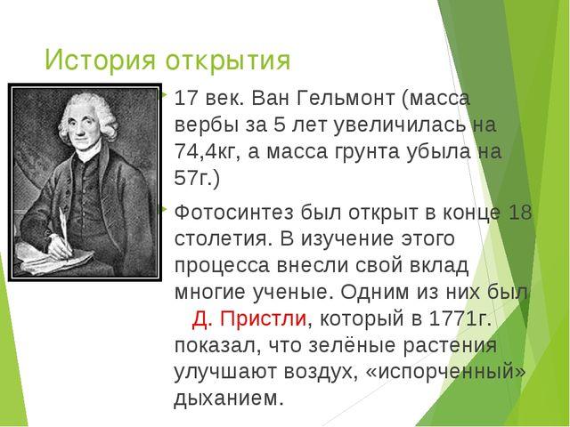 История открытия 17 век. Ван Гельмонт (масса вербы за 5 лет увеличилась на 74...